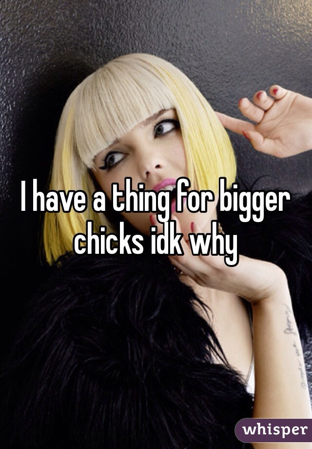 I have a thing for bigger chicks idk why