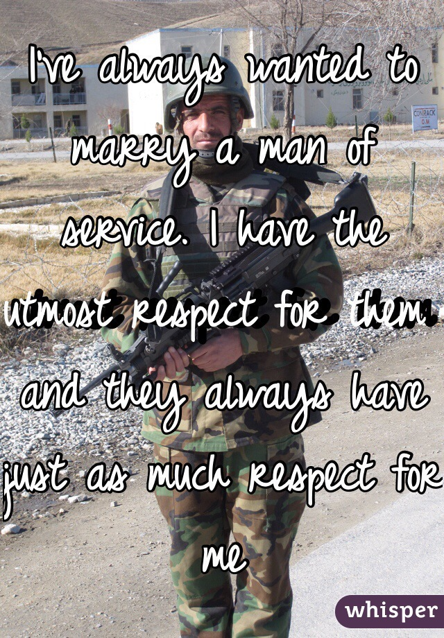 I've always wanted to marry a man of service. I have the utmost respect for them and they always have just as much respect for me