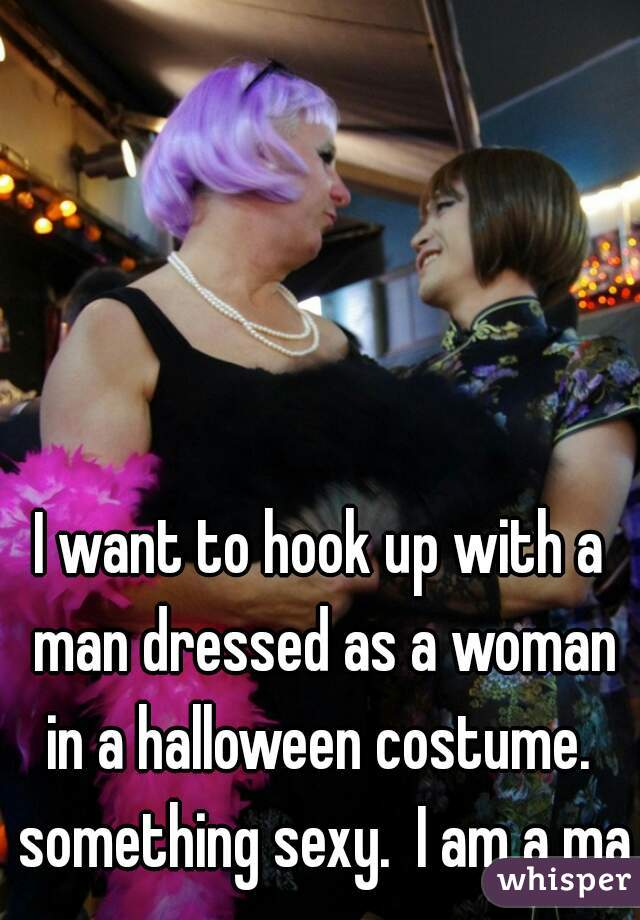 I want to hook up with a man dressed as a woman in a halloween costume.  something sexy.  I am a man