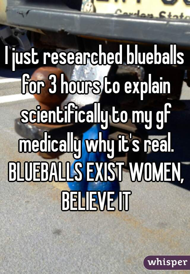 I just researched blueballs for 3 hours to explain scientifically to my gf medically why it's real. BLUEBALLS EXIST WOMEN, BELIEVE IT