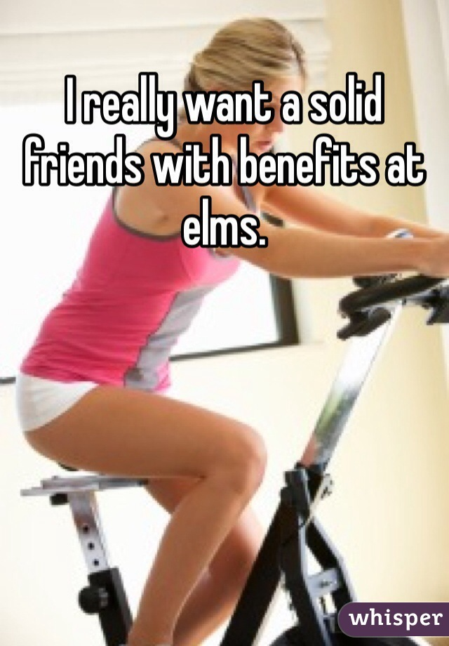 I really want a solid friends with benefits at elms.