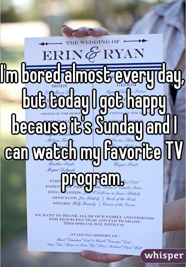 I'm bored almost every day, but today I got happy because it's Sunday and I can watch my favorite TV program.