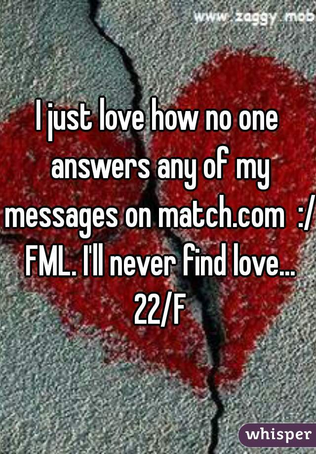I just love how no one answers any of my messages on match.com  :/ FML. I'll never find love... 22/F
