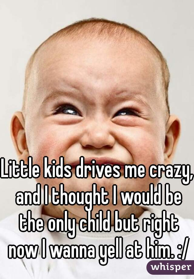 Little kids drives me crazy, and I thought I would be the only child but right now I wanna yell at him. :/