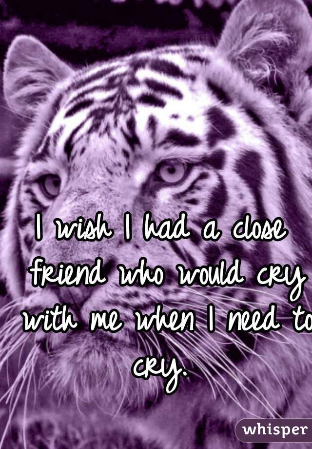 I wish I had a close friend who would cry with me when I need to cry.