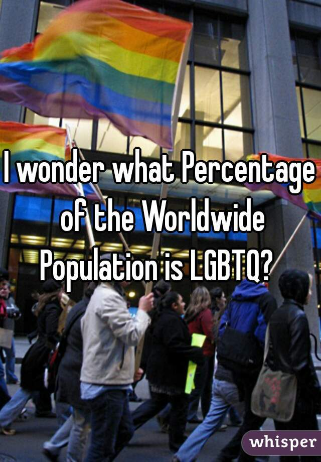 I wonder what Percentage of the Worldwide Population is LGBTQ?
