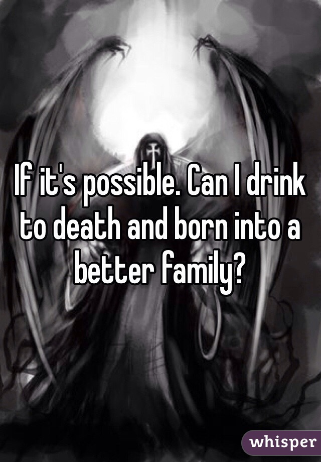 If it's possible. Can I drink to death and born into a better family?
