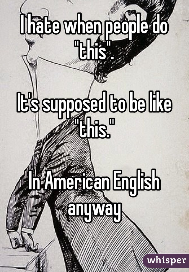 """I hate when people do """"this"""".   It's supposed to be like """"this.""""   In American English anyway"""
