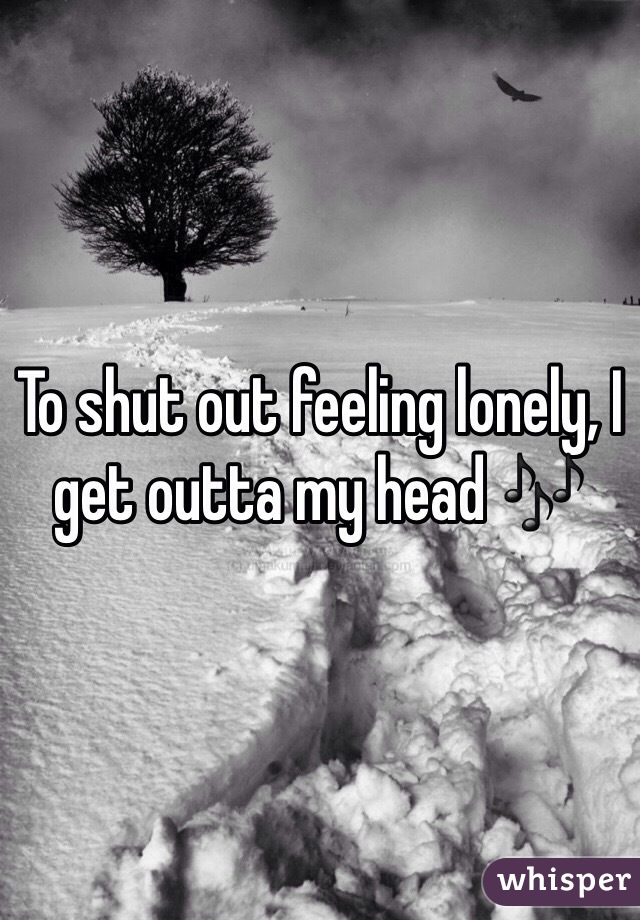 To shut out feeling lonely, I get outta my head 🎶
