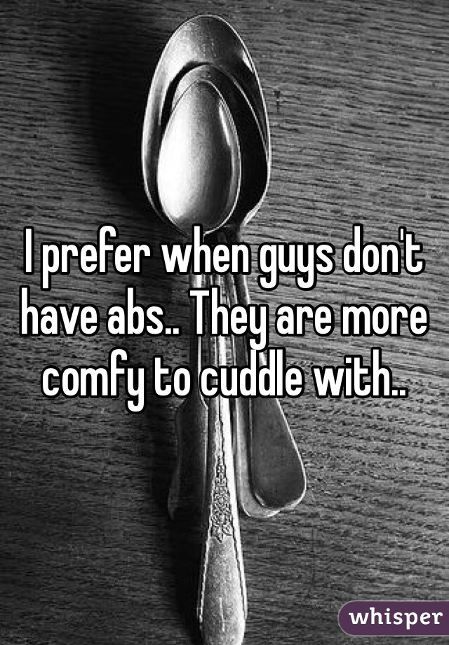 I prefer when guys don't have abs.. They are more comfy to cuddle with..