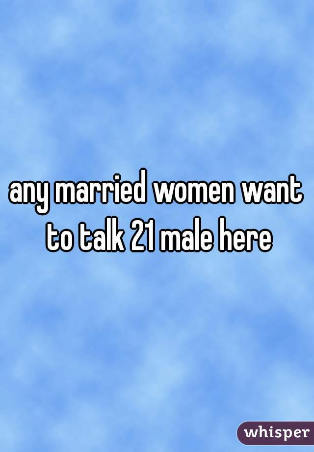 any married women want to talk 21 male here