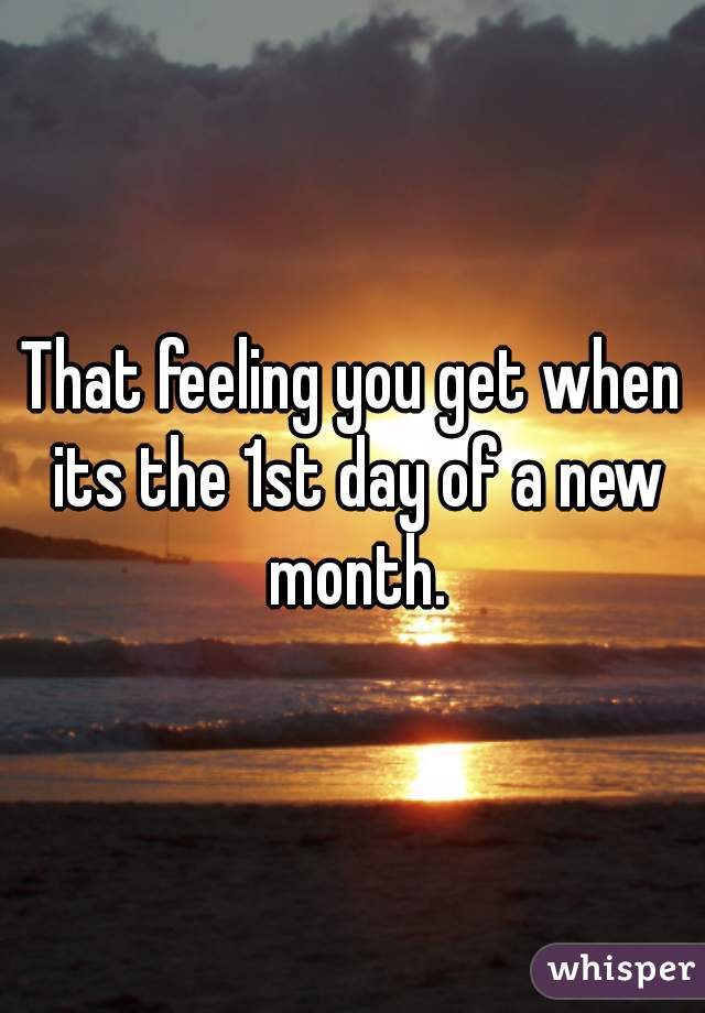 That feeling you get when its the 1st day of a new month.
