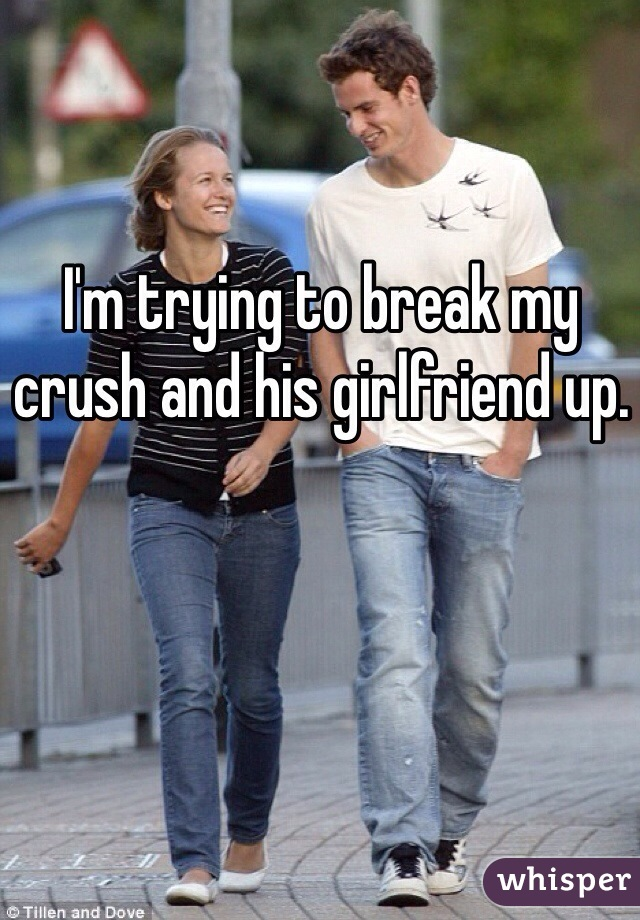 I'm trying to break my crush and his girlfriend up.