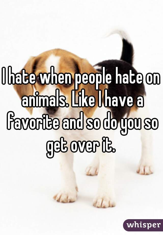 I hate when people hate on animals. Like I have a favorite and so do you so get over it.