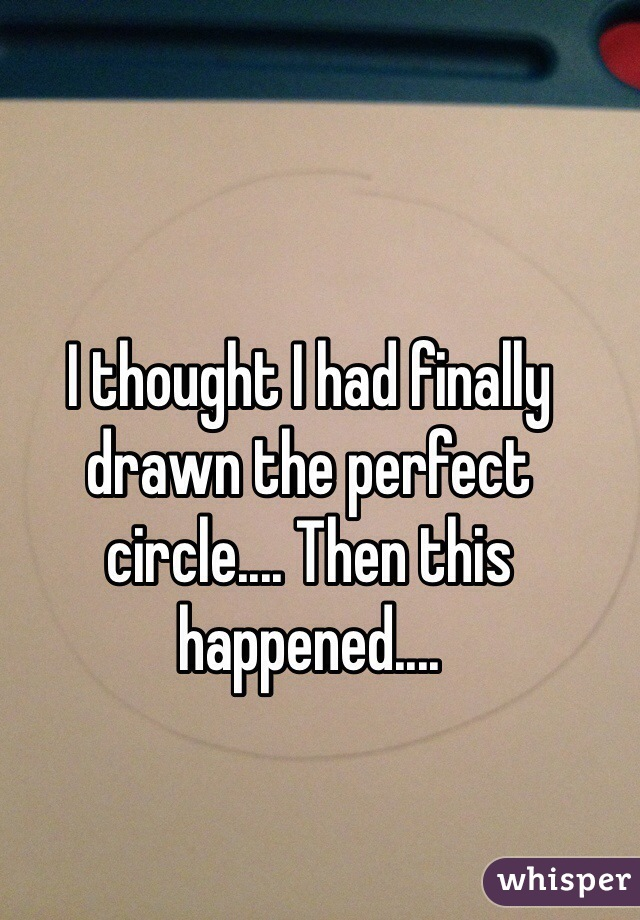 I thought I had finally drawn the perfect circle.... Then this happened....