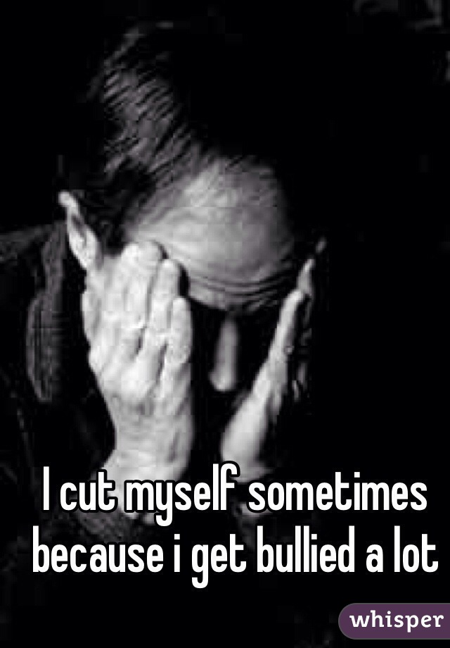 I cut myself sometimes because i get bullied a lot