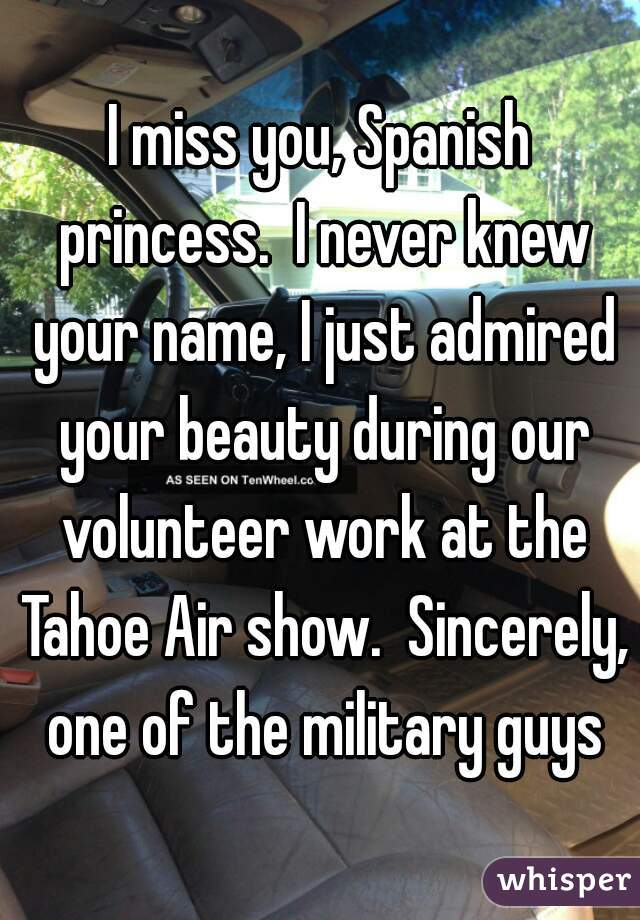 I miss you, Spanish princess.  I never knew your name, I just admired your beauty during our volunteer work at the Tahoe Air show.  Sincerely, one of the military guys