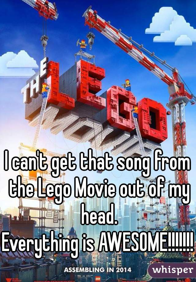 I can't get that song from the Lego Movie out of my head.  Everything is AWESOME!!!!!!!