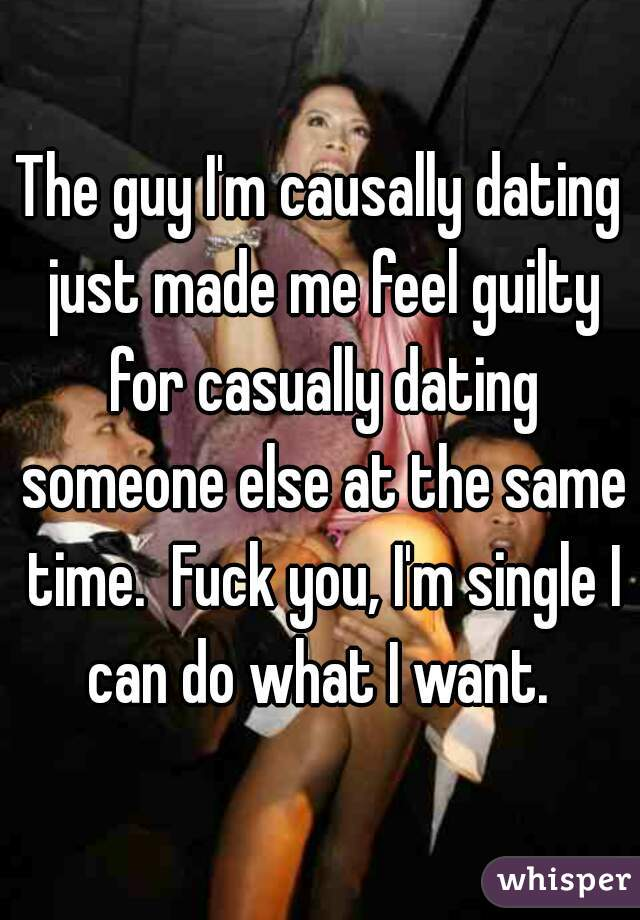 The guy I'm causally dating just made me feel guilty for casually dating someone else at the same time.  Fuck you, I'm single I can do what I want.