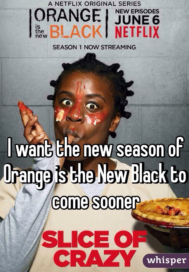 I want the new season of Orange is the New Black to come sooner