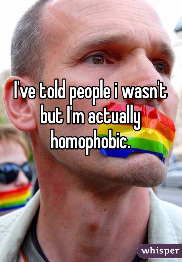 I've told people i wasn't but I'm actually homophobic.
