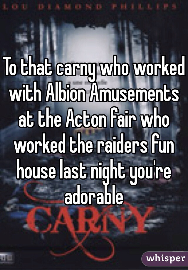 To that carny who worked with Albion Amusements at the Acton fair who worked the raiders fun house last night you're adorable