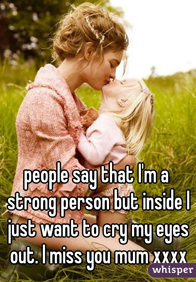 people say that I'm a strong person but inside I just want to cry my eyes out. I miss you mum xxxx