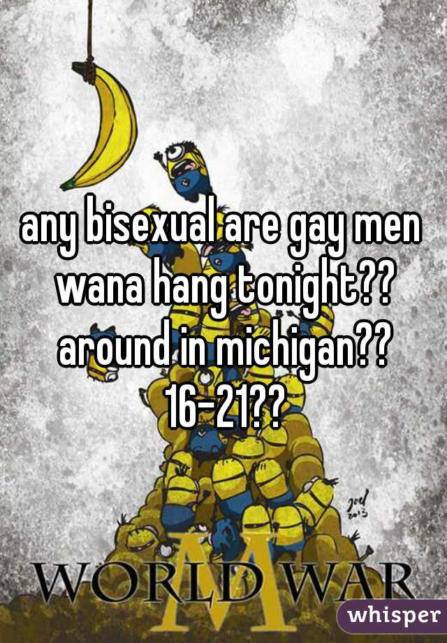 any bisexual are gay men wana hang tonight?? around in michigan?? 16-21??