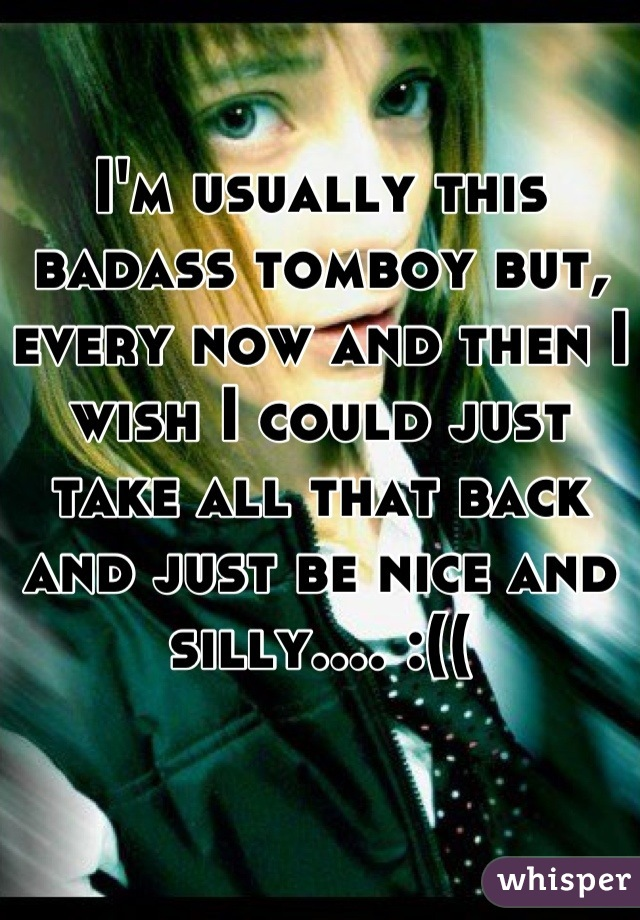 I'm usually this badass tomboy but, every now and then I wish I could just take all that back and just be nice and silly.... :((