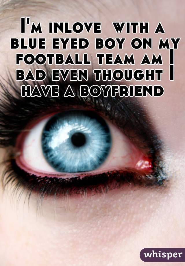 I'm inlove  with a blue eyed boy on my football team am I bad even thought I have a boyfriend