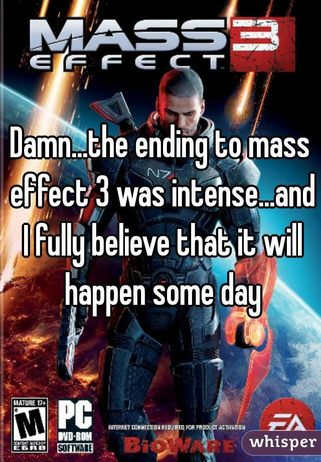 Damn...the ending to mass effect 3 was intense...and I fully believe that it will happen some day