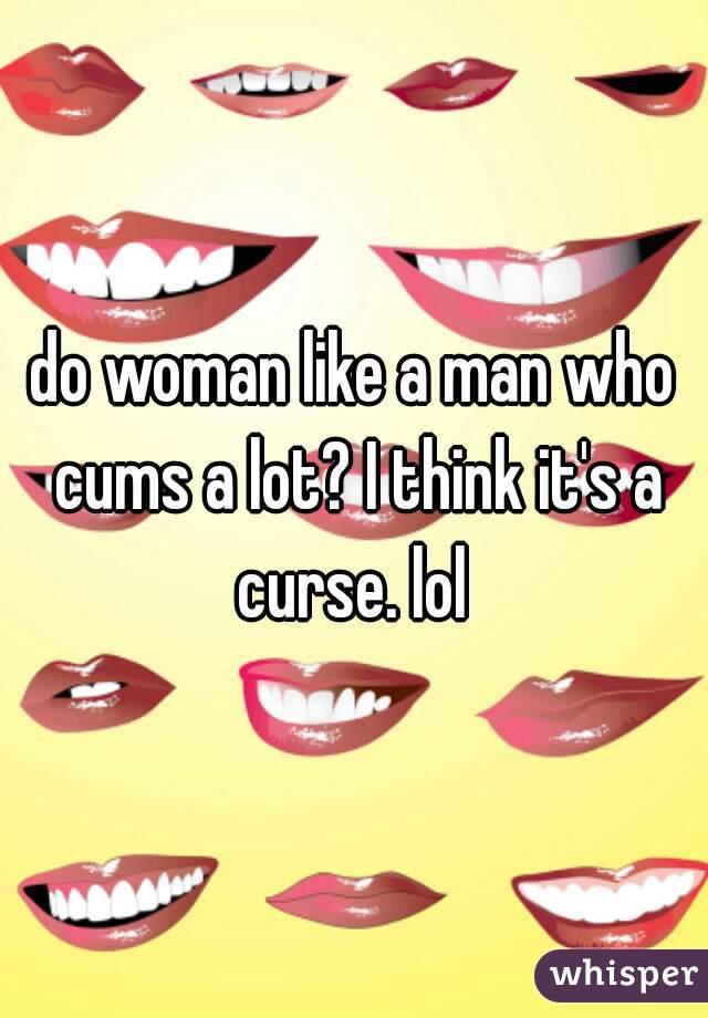 do woman like a man who cums a lot? I think it's a curse. lol