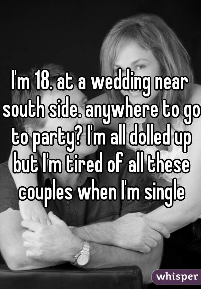 I'm 18. at a wedding near south side. anywhere to go to party? I'm all dolled up but I'm tired of all these couples when I'm single