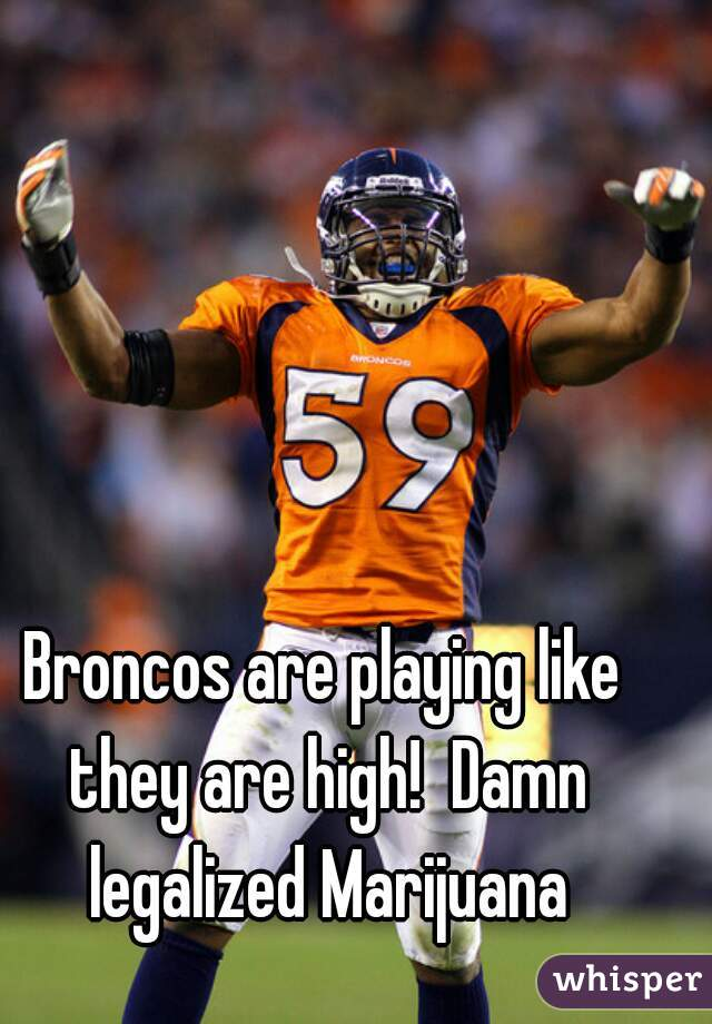 Broncos are playing like they are high!  Damn legalized Marijuana