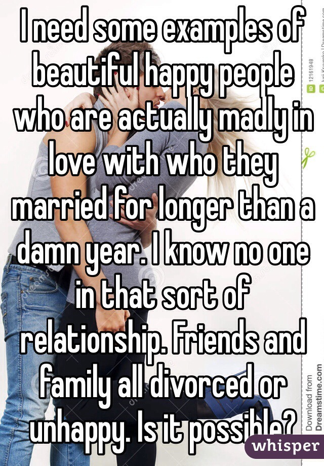 I need some examples of beautiful happy people who are actually madly in love with who they married for longer than a damn year. I know no one in that sort of relationship. Friends and family all divorced or unhappy. Is it possible?