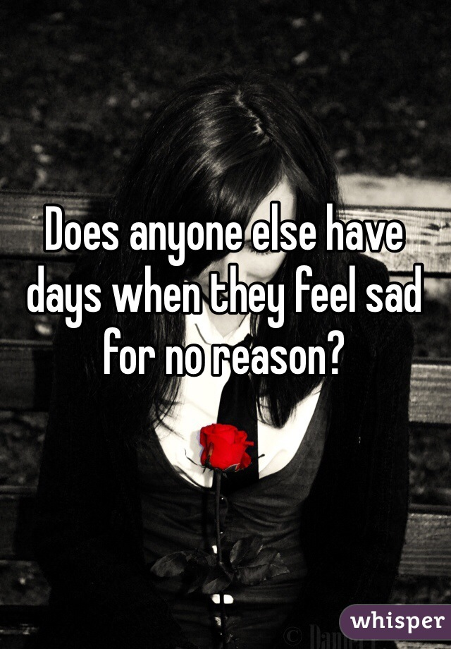 Does anyone else have days when they feel sad for no reason?