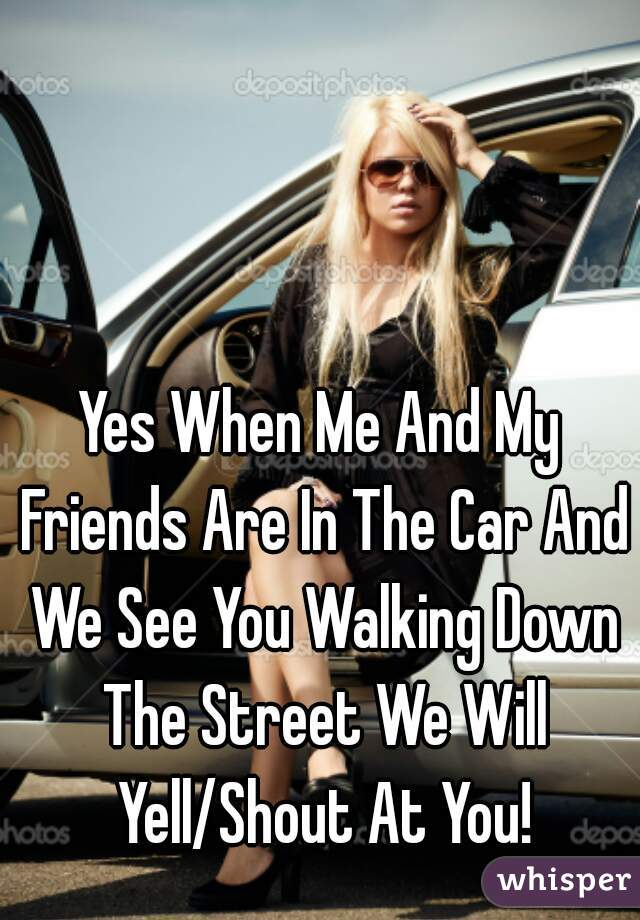 Yes When Me And My Friends Are In The Car And We See You Walking Down The Street We Will Yell/Shout At You!