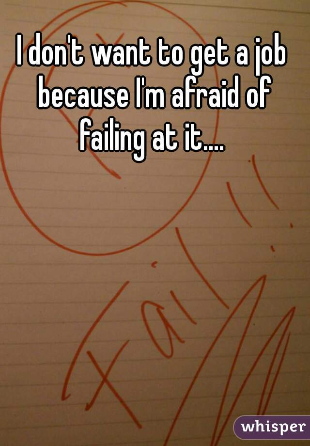 I don't want to get a job because I'm afraid of failing at it....