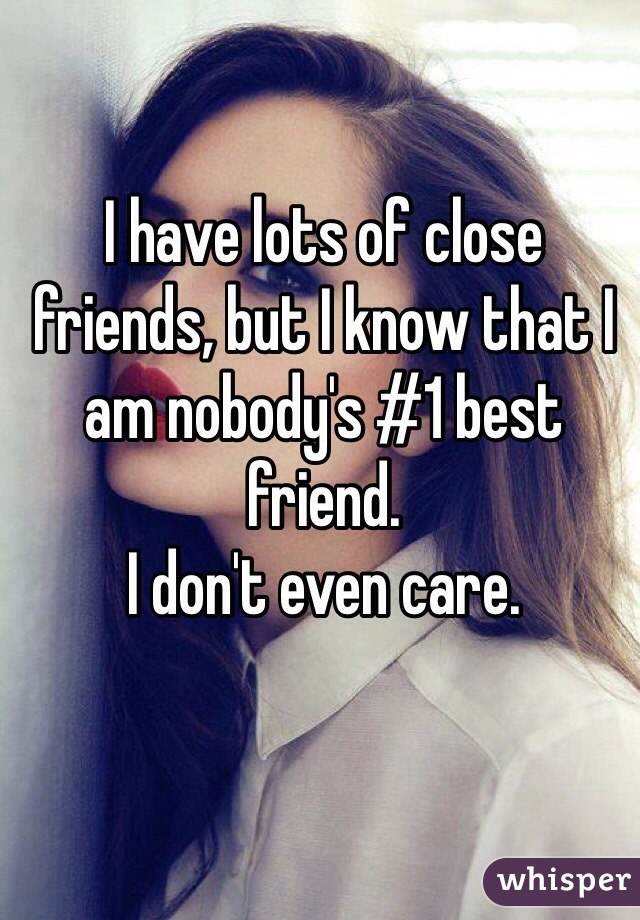 I have lots of close friends, but I know that I am nobody's #1 best friend.  I don't even care.