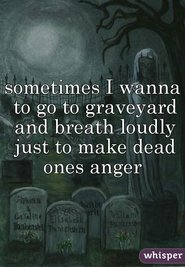 sometimes I wanna to go to graveyard and breath loudly just to make dead ones anger