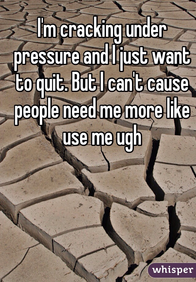 I'm cracking under pressure and I just want to quit. But I can't cause people need me more like use me ugh