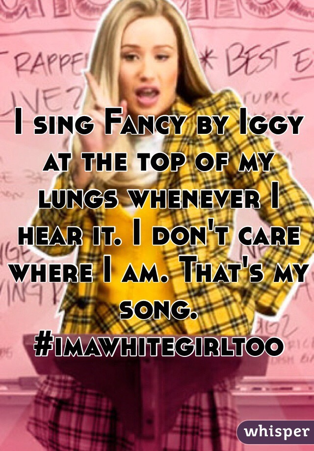 I sing Fancy by Iggy at the top of my lungs whenever I hear it. I don't care where I am. That's my song. #imawhitegirltoo