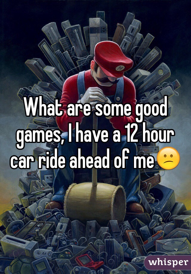 What are some good games, I have a 12 hour car ride ahead of me😕