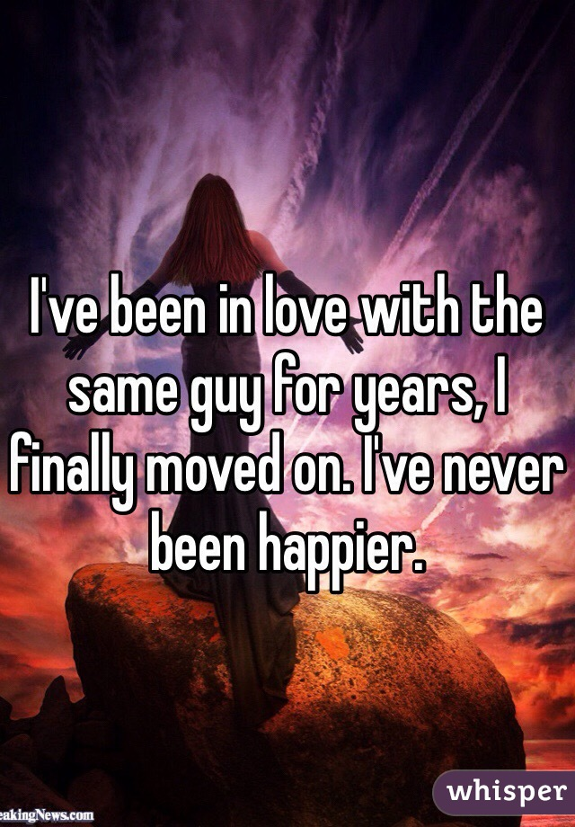 I've been in love with the same guy for years, I finally moved on. I've never been happier.