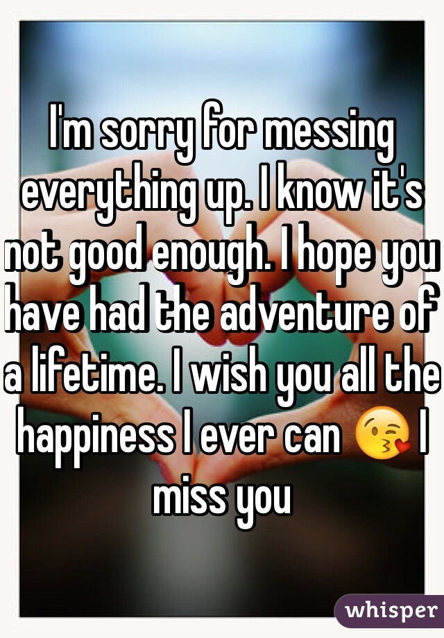 I'm sorry for messing everything up. I know it's not good enough. I hope you have had the adventure of a lifetime. I wish you all the happiness I ever can 😘 I miss you