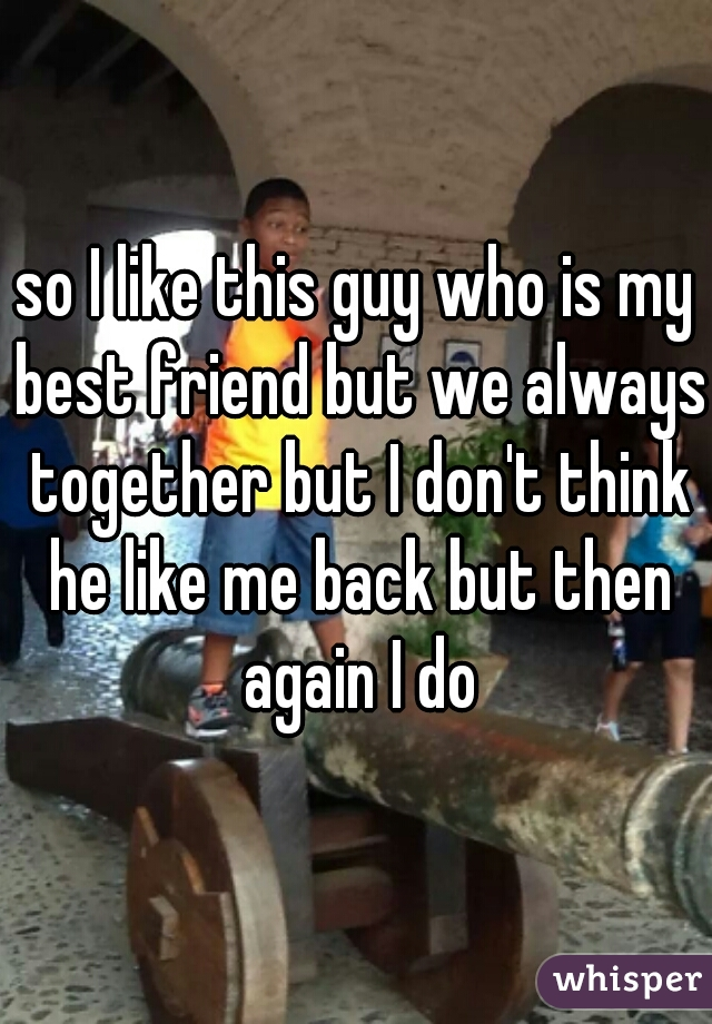 so I like this guy who is my best friend but we always together but I don't think he like me back but then again I do