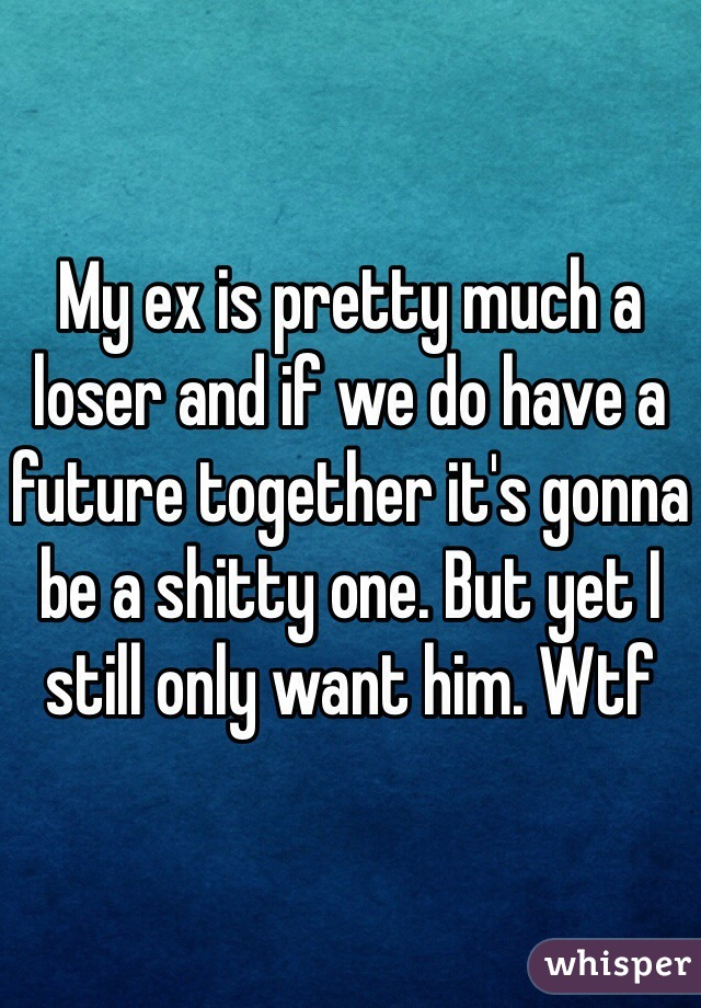 My ex is pretty much a loser and if we do have a future together it's gonna be a shitty one. But yet I still only want him. Wtf