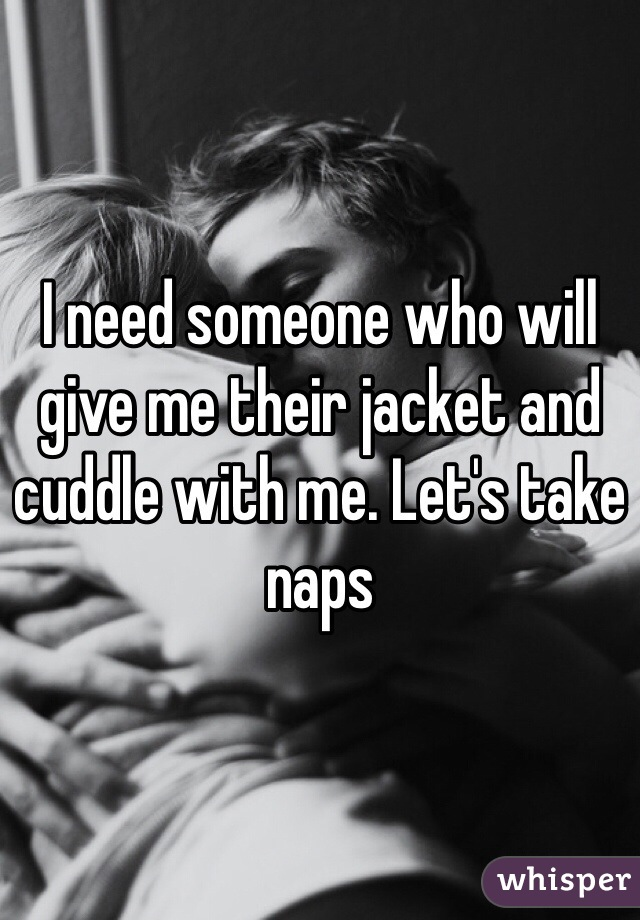 I need someone who will give me their jacket and cuddle with me. Let's take naps