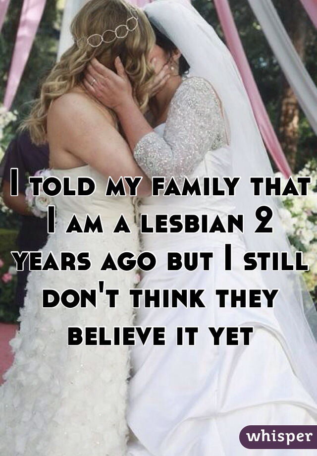 I told my family that I am a lesbian 2 years ago but I still don't think they believe it yet