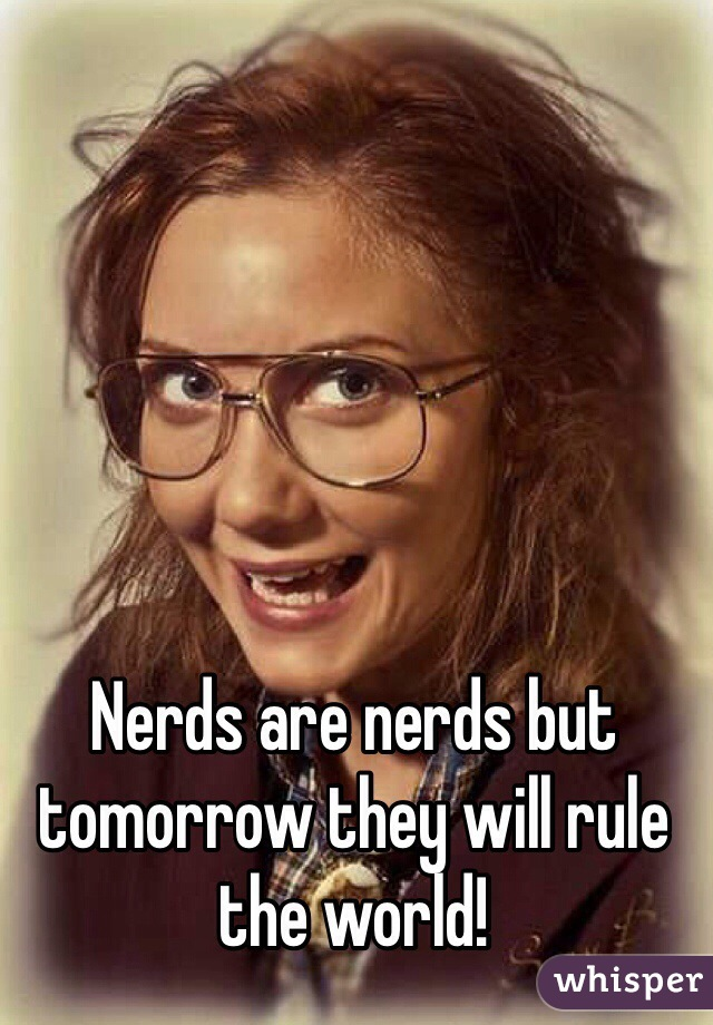 Nerds are nerds but tomorrow they will rule the world!